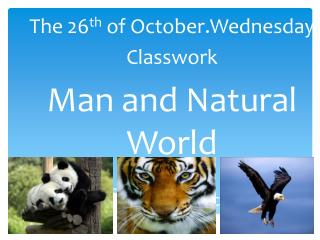 The  2 6 th of  October.Wednesday Classwork Man and Natural World