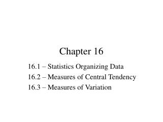 16.1   Statistics Organizing Data 16.2   Measures of Central Tendency 16.3   Measures of Variation