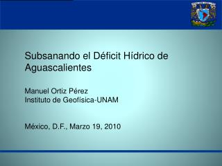 Subsanando el Déficit Hídrico de Aguascalientes  Manuel Ortiz Pérez Instituto de Geofísica-UNAM