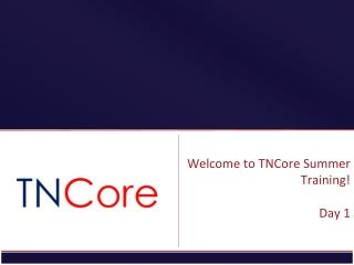 Welcome to  TNCore  Summer Training! Day 1
