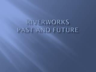 Riverworks Past and Future