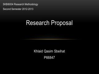SKBI6004  Research Methodology Second Semester  2012-2013 Research Proposal Khlaid Qasim Sbeihat