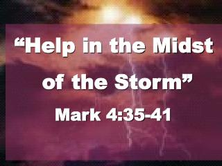"""Help in the Midst  of the Storm"" Mark 4:35-41"