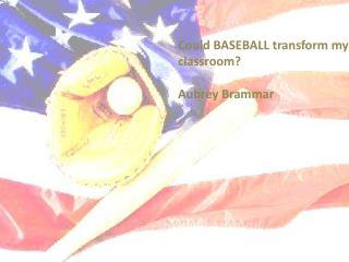 Could BASEBALL transform my classroom?  Aubrey Brammar