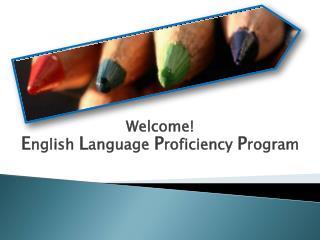 Welcome! E nglish  L anguage  P roficiency  P rogram