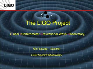 The LIGO  Project ( L aser  I nterferometer  G ravitational-Wave  O bservatory )