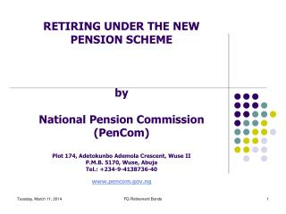 RETIRING UNDER THE NEW PENSION SCHEME    by  National Pension Commission PenCom  Plot 174, Adetokunbo Ademola Crescent,