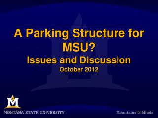 A Parking Structure for MSU? Issues and Discussion October 2012