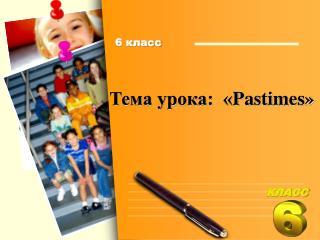 Тема  урока:  « Pastimes »