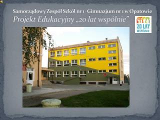 """Samorządowy Zespół Szkół nr 1- Gimnazjum nr 1 w Opatowie Projekt Edukacyjny """"20 lat wspólnie"""""""