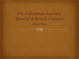 Pre-Columbian America, Spanish & British Colonial America