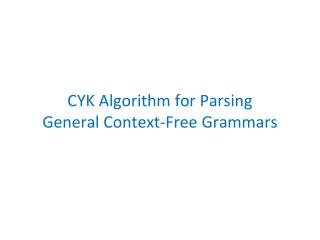 CYK Algorithm for Parsing  General Context-Free Grammars