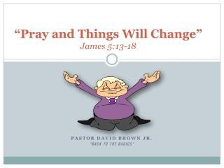 �Pray and Things Will Change� James 5:13-18