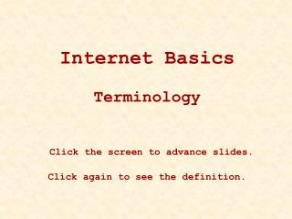 Internet Basics Terminology Click the screen to advance slides.   Click again to see the definition.