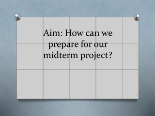 Aim: How can we prepare for our midterm project?
