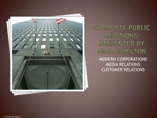 CORPORTE PUBLIC RELATIONS: PRESENTED By PAUL HAMILTON