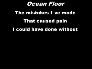 Ocean Floor The mistakes I ' ve  made That caused pain I could have done without