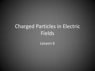 Charged Particles in Electric Fields