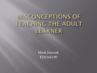 Misconceptions of Teaching the Adult Learner