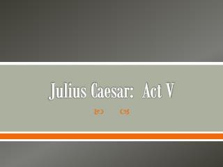 Julius Caesar:  Act V
