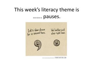 This week's literacy theme is  ……. pauses.
