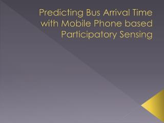 Predicting Bus Arrival Time with Mobile Phone based Participatory Sensing