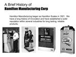 Hamilton Manufacturing began as Hamilton Scales in 1921.  We have a long history of innovation and have established a so