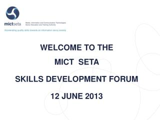 WELCOME TO THE  MICT   SETA  SKILLS DEVELOPMENT  FORUM 12 JUNE 2013
