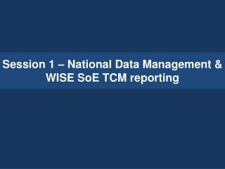Session 1 – National Data Management & WISE SoE TCM reporting