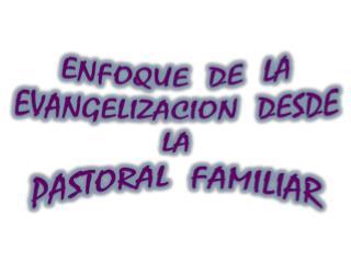 ENFOQUE  DE  LA EVANGELIZACION  DESDE  LA   PASTORAL  FAMILIAR