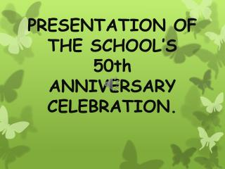 PRESENTATION OF THE SCHOOL'S 50th ANNIVERSARY CELEBRATION.
