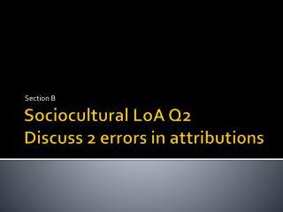 Sociocultural  LoA Q2 Discuss 2 errors in attributions