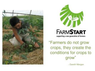 """Farmers do not grow crops, they create the conditions for crops to grow"""