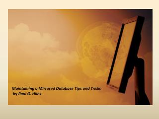 Maintaining a Mirrored Database Tips and Tricks   by  Paul G. Hiles