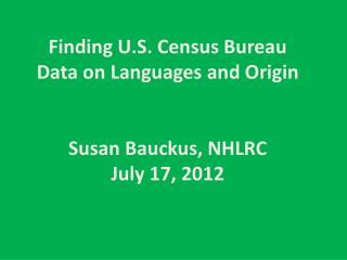 Finding U.S. Census Bureau  Data on  Languages and Origin Susan Bauckus, NHLRC July 17, 2012