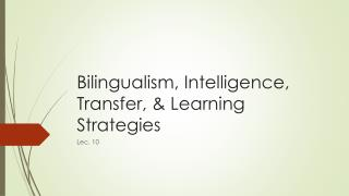 Bilingualism, Intelligence, Transfer, & Learning Strategies