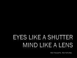 Eyes like a shutter Mind like a lens