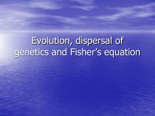 Evolution, dispersal of genetics and Fisher s equation