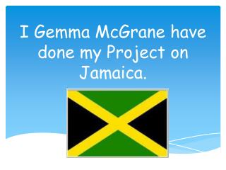 I Gemma  McGrane  have done my Project on Jamaica.