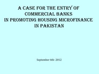 A case for THE entry OF  COMMERCIAL BANKS  IN PROMOTING HOUSING MICROFINANCE  IN PAKISTAN
