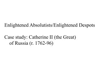 Enlightened Absolutists /Enlightened  Despots Case  study: Catherine  II (the Great)