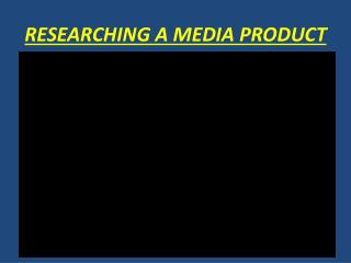 RESEARCHING A MEDIA PRODUCT
