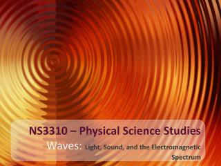 NS3310 – Physical Science Studies  Waves:  Light, Sound, and the Electromagnetic Spectrum