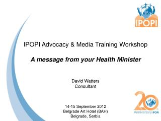 IPOPI Advocacy & Media Training  Workshop A message from your Health Minister David Watters