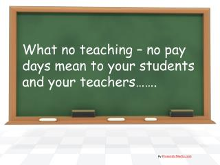What no teaching � no pay days mean to your students and your teachers��.