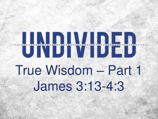 True  Wisdom – Part 1 James 3:13-4:3