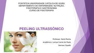 PEELING  ULTRASSÔNICO Professor :  Kemil  Rocha Acadêmica: Larissa Carmo de  Paula Hermes Cláudio