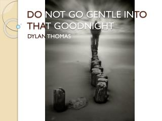 DO  NOT GO GENTLE IN TO THA T GOODNIGHT