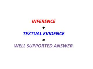 INFERENCE + TEXTUAL EVIDENCE = WELL SUPPORTED ANSWER .