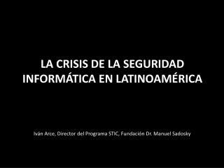 LA CRISIS DE LA SEGURIDAD INFORM�TICA EN LATINOAM � RICA